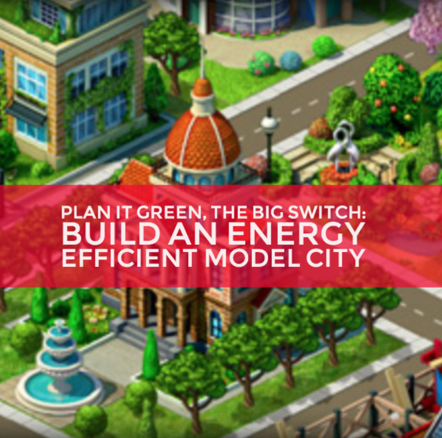 Plan It Green, the Big Switch: Build an Energy Effient Model City