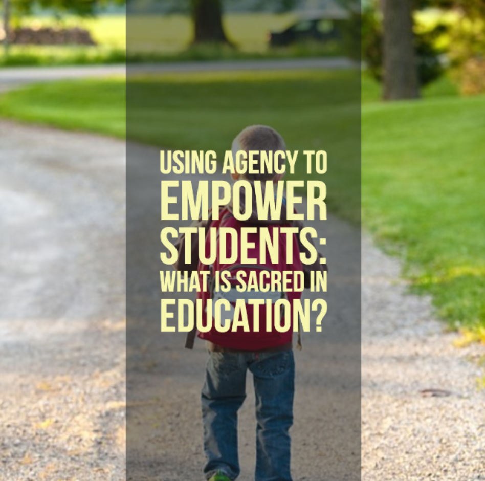 Using Agency to Empower Students: What is Sacred in Education?